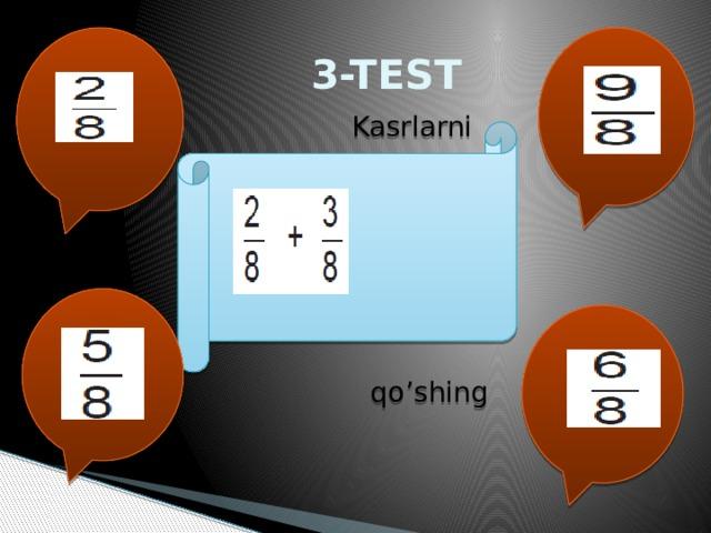 3-TEST  Kasrlarni  qo'shing