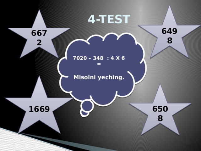 6498  4-TEST 6672 7020 – 348 : 4 X 6 =  Misolni yeching. 1669 6508