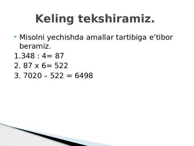 Keling tekshiramiz. Misolni yechishda amallar tartibiga e'tibor beramiz. 1.348 : 4= 87 2. 87 x 6= 522 3. 7020 – 522 = 6498