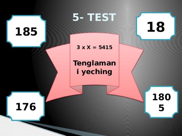 5- TEST 18 185 3 x X = 5415  Tenglamani yeching 1805 176