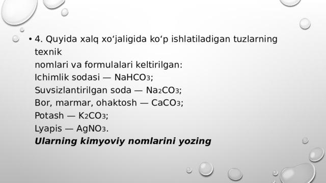 4. Quyida xalq xo'jaligida ko'p ishlatiladigan tuzlarning texnik  nomlari va formulalari keltirilgan:  Ichimlik sodasi — NaHCO 3 ;  Suvsizlantirilgan soda — Na 2 CO 3 ;  Bor, marmar, ohaktosh — CaCO 3 ;  Potash — K 2 CO 3 ;  Lyapis — AgNO 3 .  Ularning kimyoviy nomlarini yozing