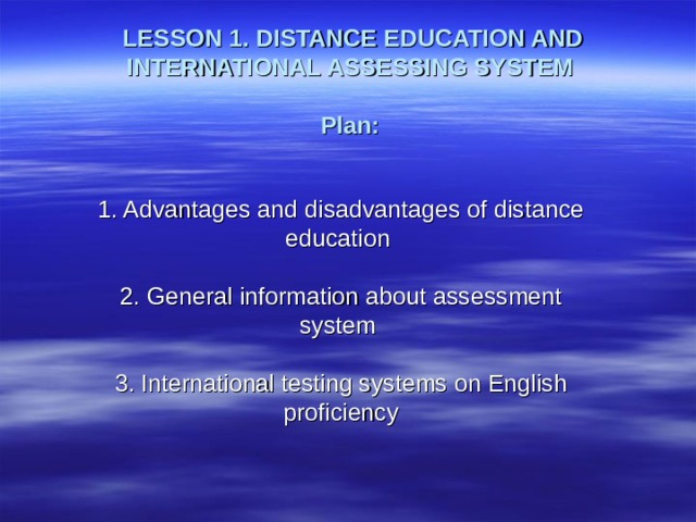 LESSON 1. DISTANCE EDUCATION AND INTERNATIONAL ASSESSING SYSTEM   Plan:     1. Advantages and disadvantages of distance education   2. General information about assessment system   3. International testing systems on English proficiency