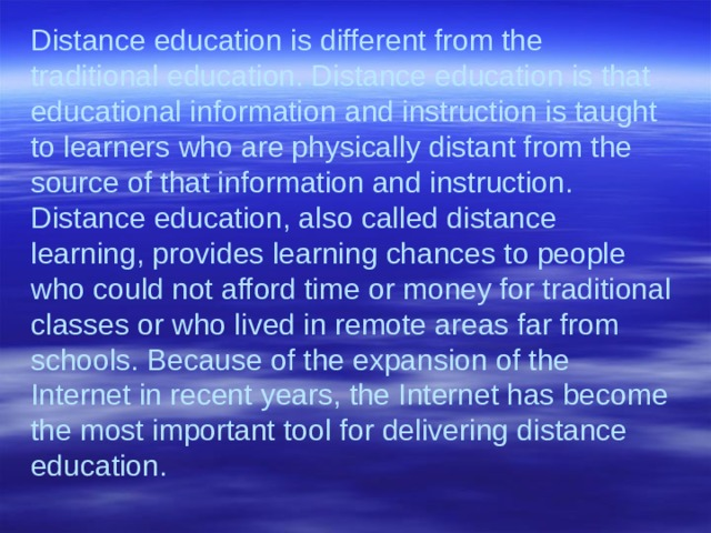 Distance education is different from the traditional education. Distance education is that educational information and instruction is taught to learners who are physically distant from the source of that information and instruction. Distance education, also called distance learning, provides learning chances to people who could not afford time or money for traditional classes or who lived in remote areas far from schools. Because of the expansion of the Internet in recent years, the Internet has become the most important tool for delivering distance education.