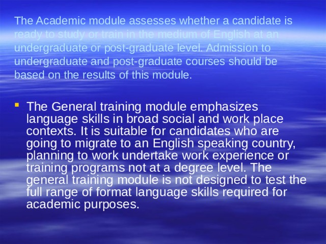The Academic module assesses whether a candidate is ready to study or train in the medium of English at an undergraduate or post-graduate level. Admission to undergraduate and post-graduate courses should be based on the results of this module.
