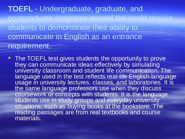 TOEFL - Undergraduate, graduate, and postgraduate programs around the world require students to demonstrate their ability to communicate in English as an entrance requirement.