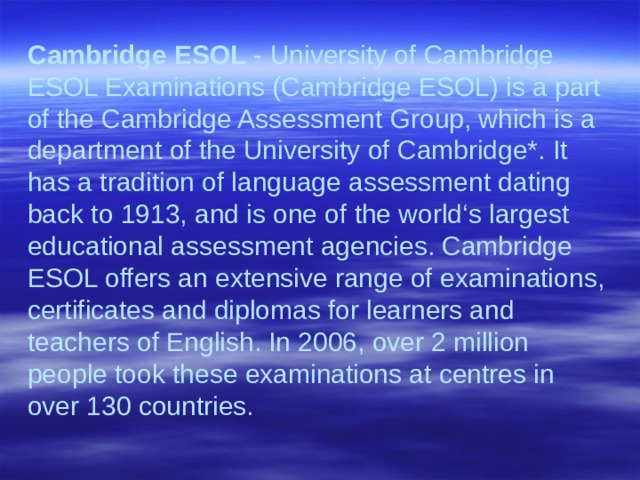 Cambridge ESOL - University of Cambridge ESOL Examinations (Cambridge ESOL) is a part of the Cambridge Assessment Group, which is a department of the University of Cambridge*. It has a tradition of language assessment dating back to 1913, and is one of the world's largest educational assessment agencies. Cambridge ESOL offers an extensive range of examinations, certificates and diplomas for learners and teachers of English. In 2006, over 2 million people took these examinations at centres in over 130 countries.