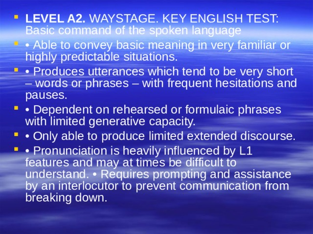 LEVEL A2. WAYSTAGE. KEY ENGLISH TEST: Basic command of the spoken language • Able to convey basic meaning in very familiar or highly predictable situations. • Produces utterances which tend to be very short – words or phrases – with frequent hesitations and pauses. • Dependent on rehearsed or formulaic phrases with limited generative capacity. • Only able to produce limited extended discourse. • Pronunciation is heavily influenced by L1 features and may at times be difficult to understand. • Requires prompting and assistance by an interlocutor to prevent communication from breaking down.