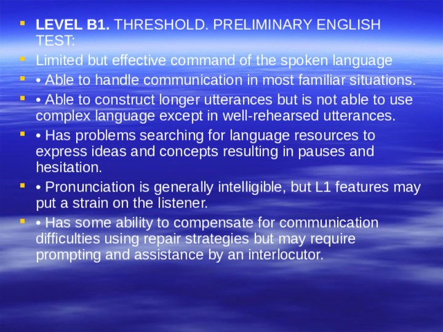 LEVEL B1. THRESHOLD. PRELIMINARY ENGLISH TEST: Limited but effective command of the spoken language • Able to handle communication in most familiar situations. • Able to construct longer utterances but is not able to use complex language except in well-rehearsed utterances. • Has problems searching for language resources to express ideas and concepts resulting in pauses and hesitation. • Pronunciation is generally intelligible, but L1 features may put a strain on the listener. • Has some ability to compensate for communication difficulties using repair strategies but may require prompting and assistance by an interlocutor.