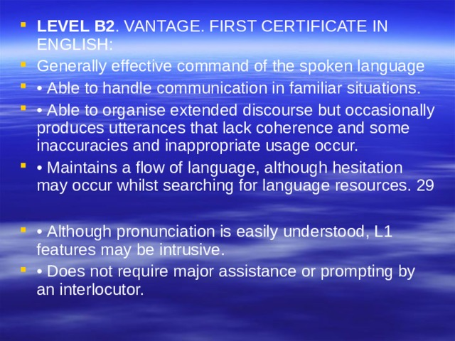 LEVEL B2 . VANTAGE. FIRST CERTIFICATE IN ENGLISH: Generally effective command of the spoken language • Able to handle communication in familiar situations. • Able to organise extended discourse but occasionally produces utterances that lack coherence and some inaccuracies and inappropriate usage occur. • Maintains a flow of language, although hesitation may occur whilst searching for language resources. 29  • Although pronunciation is easily understood, L1 features may be intrusive. • Does not require major assistance or prompting by an interlocutor.