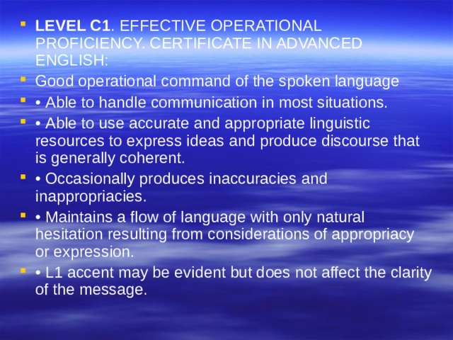 LEVEL C1 . EFFECTIVE OPERATIONAL PROFICIENCY. CERTIFICATE IN ADVANCED ENGLISH: Good operational command of the spoken language • Able to handle communication in most situations. • Able to use accurate and appropriate linguistic resources to express ideas and produce discourse that is generally coherent. • Occasionally produces inaccuracies and inappropriacies. • Maintains a flow of language with only natural hesitation resulting from considerations of appropriacy or expression. • L1 accent may be evident but does not affect the clarity of the message.