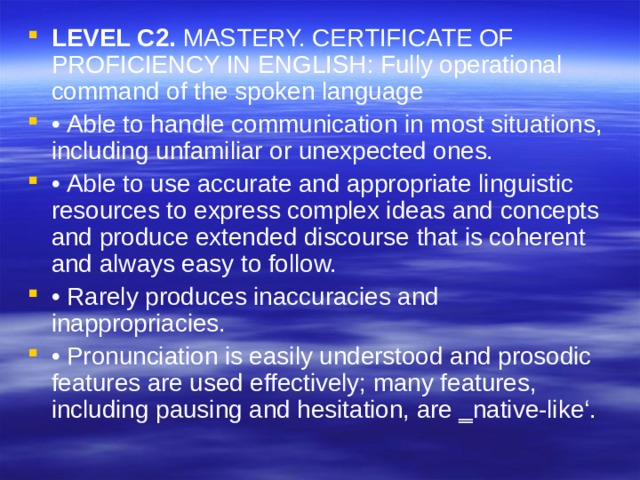 LEVEL C2. MASTERY. CERTIFICATE OF PROFICIENCY IN ENGLISH: Fully operational command of the spoken language • Able to handle communication in most situations, including unfamiliar or unexpected ones. • Able to use accurate and appropriate linguistic resources to express complex ideas and concepts and produce extended discourse that is coherent and always easy to follow. • Rarely produces inaccuracies and inappropriacies. • Pronunciation is easily understood and prosodic features are used effectively; many features, including pausing and hesitation, are ‗native-like'.