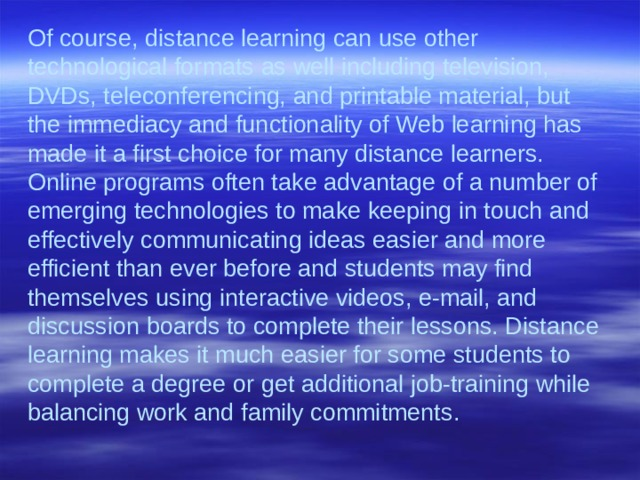 Of course, distance learning can use other technological formats as well including television, DVDs, teleconferencing, and printable material, but the immediacy and functionality of Web learning has made it a first choice for many distance learners. Online programs often take advantage of a number of emerging technologies to make keeping in touch and effectively communicating ideas easier and more efficient than ever before and students may find themselves using interactive videos, e-mail, and discussion boards to complete their lessons. Distance learning makes it much easier for some students to complete a degree or get additional job-training while balancing work and family commitments.
