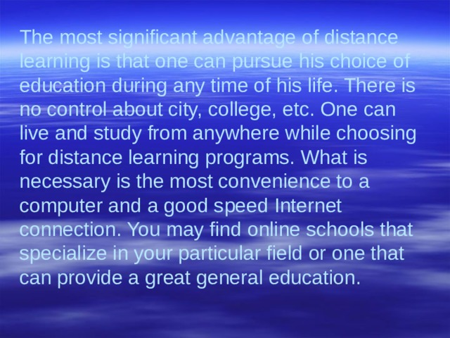 The most significant advantage of distance learning is that one can pursue his choice of education during any time of his life. There is no control about city, college, etc. One can live and study from anywhere while choosing for distance learning programs. What is necessary is the most convenience to a computer and a good speed Internet connection. You may find online schools that specialize in your particular field or one that can provide a great general education.