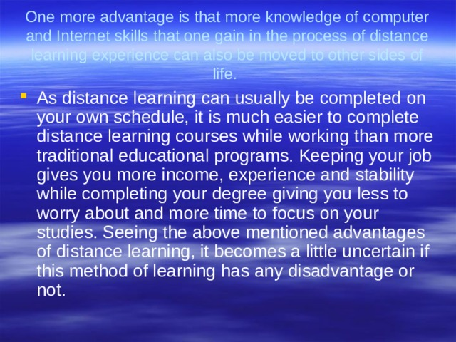 One more advantage is that more knowledge of computer and Internet skills that one gain in the process of distance learning experience can also be moved to other sides of life.