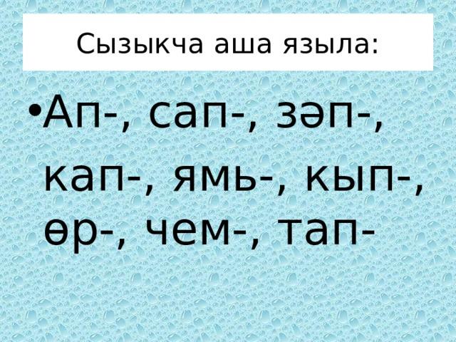 Сызыкча аша языла: Ап-, сап-, зәп-,  кап-, ямь-, кып-, өр-, чем-, тап-