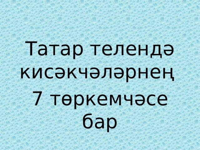 Татар телендә кисәкчәләрнең 7 төркемчәсе бар