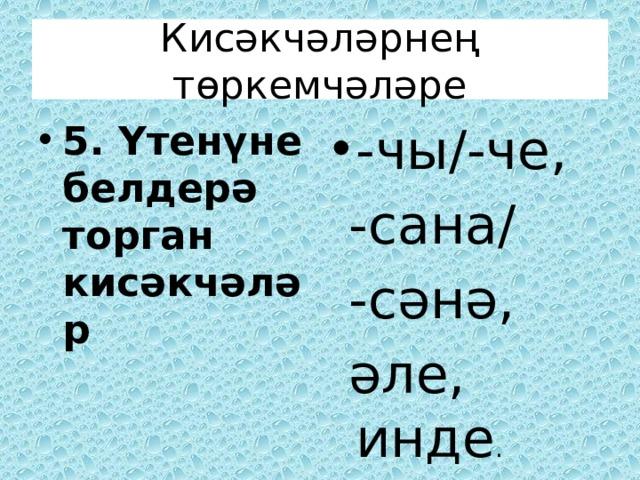 Кисәкчәләрнең төркемчәләре 5. Үтенүне белдерә торган кисәкчәләр -чы/-че,  -сана/  -сәнә,  әле, инде .