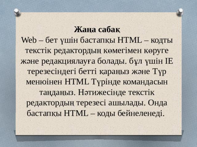 Жаңа сабақ  Web – бет үшін бастапқы HTML – кодты текстік редактордың көмегімен көруге және редакциялауға болады. бұл үшін ІЕ терезесіндегі бетті қараңыз және Түр менюінен HTML Түрінде командасын таңдаңыз. Нәтижесінде текстік редактордың терезесі ашылады. Онда бастапқы HTML – коды бейнеленеді.
