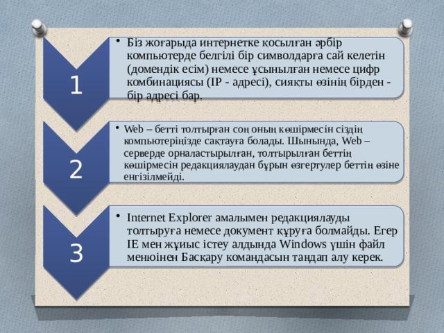 1 Біз жоғарыда интернетке қосылған әрбір компьютерде белгілі бір символдарға сай келетін (домендік есім) немесе ұсынылған немесе цифр комбинациясы (ІР - адресі), сияқты өзінің бірден - бір адресі бар. Біз жоғарыда интернетке қосылған әрбір компьютерде белгілі бір символдарға сай келетін (домендік есім) немесе ұсынылған немесе цифр комбинациясы (ІР - адресі), сияқты өзінің бірден - бір адресі бар. 2 Web – бетті толтырған соң оның көшірмесін сіздің компьютеріңізде сақтауға болады. Шынында, Web – серверде орналастырылған, толтырылған беттің көшірмесін редакциялаудан бұрын өзгертулер беттің өзіне енгізілмейді. Web – бетті толтырған соң оның көшірмесін сіздің компьютеріңізде сақтауға болады. Шынында, Web – серверде орналастырылған, толтырылған беттің көшірмесін редакциялаудан бұрын өзгертулер беттің өзіне енгізілмейді. 3