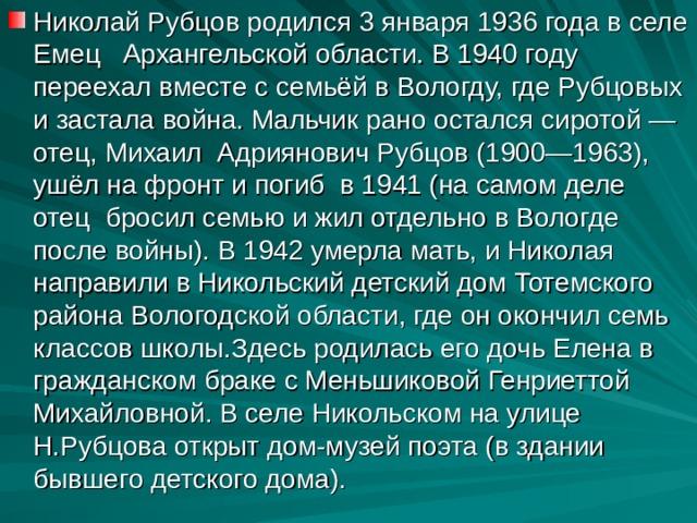 Николай Рубцов родился 3 января 1936 года в селе Емец Архангельской области. В 1940 году переехал вместе с семьёй в Вологду, где Рубцовых и застала война. Мальчик рано остался сиротой — отец, Михаил Адриянович Рубцов (1900—1963), ушёл на фронт и погиб в 1941 (на самом деле отец бросил семью и жил отдельно в Вологде после войны). В 1942 умерла мать, и Николая направили в Никольский детский дом Тотемского района Вологодской области, где он окончил семь классов школы.Здесь родилась его дочь Елена в гражданском браке с Меньшиковой Генриеттой Михайловной. В селе Никольском на улице Н.Рубцова открыт дом-музей поэта (в здании бывшего детского дома).
