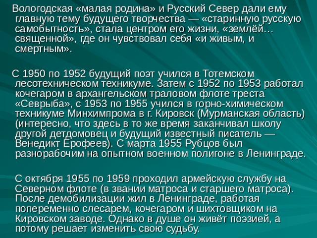 Вологодская «малая родина» и Русский Север дали ему главную тему будущего творчества — «старинную русскую самобытность», стала центром его жизни, «землёй… священной», где он чувствовал себя «и живым, и смертным».  С 1950 по 1952 будущий поэт учился в Тотемском лесотехническом техникуме. Затем с 1952 по 1953 работал кочегаром в архангельском траловом флоте треста «Севрыба», с 1953 по 1955 учился в горно-химическом техникуме Минхимпрома в г. Кировск (Мурманская область) (интересно, что здесь в то же время заканчивал школу другой детдомовец и будущий известный писатель — Венедикт Ерофеев). С марта 1955 Рубцов был разнорабочим на опытном военном полигоне в Ленинграде.  С октября 1955 по 1959 проходил армейскую службу на Северном флоте (в звании матроса и старшего матроса). После демобилизации жил в Ленинграде, работая попеременно слесарем, кочегаром и шихтовщиком на Кировском заводе. Однако в душе он живёт поэзией, а потому решает изменить свою судьбу.