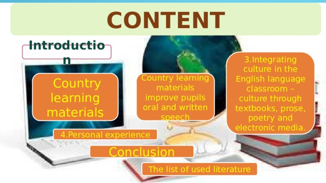 CONTENT Introduction 3.Integrating culture in the English language classroom – culture through textbooks, prose, poetry and electronic media.  Country learning materials Country learning materials improve pupils oral and written speech 4.Personal experience Conclusion The list of used literature
