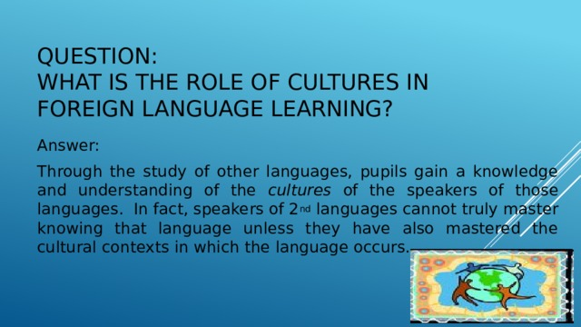 Question:  What is the role of cultures in foreign language learning? Answer: Through the study of other languages, pupils gain a knowledge and understanding of the cultures of the speakers of those languages. In fact, speakers of 2 nd languages cannot truly master knowing that language unless they have also mastered the cultural contexts in which the language occurs.