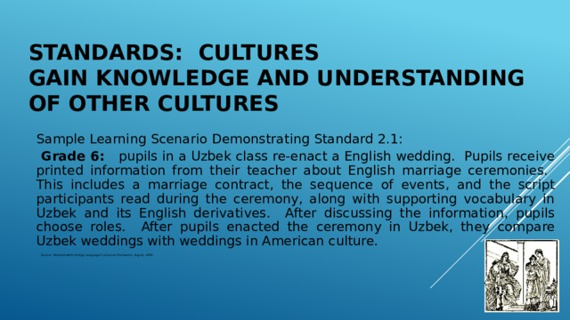 Standards: Cultures  Gain Knowledge and Understanding of Other Cultures Sample Learning Scenario Demonstrating Standard 2.1:  Grade 6: pupils in a Uzbek class re-enact a English wedding. Pupils receive printed information from their teacher about English marriage ceremonies. This includes a marriage contract, the sequence of events, and the script participants read during the ceremony, along with supporting vocabulary in Uzbek and its English derivatives. After discussing the information, pupils choose roles. After pupils enacted the ceremony in Uzbek, they compare Uzbek weddings with weddings in American culture.  Source: Massachusetts Foreign Language Curriculum Framework, August, 1999.