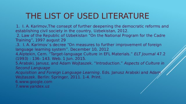 "The list of Used literature  1. I. A. Karimov,The consept of further deepening the democratic reforms and establishing civil society in the country, Uzbekistan, 2012.  2. Law of the Republic of Uzbekistan ""On the National Program for the Cadre Training"", 1997 august 29 .3. I. A. Karimov`s decree ""On measures to further improvement of foreign language learning system"". December 10, 2012  4.Alptekin, Cem. ""Target-language Culture in EFL Materials."" ELT Journal 47.2 (1993) : 136- 143. Web. 1 Jun. 2015. 5.Arabski, Janusz, and Adam Wojtaszek. ""Introduction."" Aspects of Culture in Second Language  Acquisition and Foreign Language Learning . Eds. Janusz Arabski and Adam Wojtaszek. Berlin: Springer, 2011. 1-4. Print. 6.www.google.com 7.www.yandex.uz"