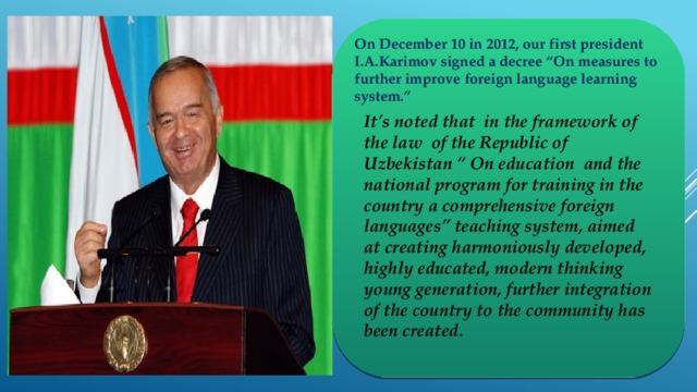 "On December 10 in 2012, our first president I.A.Karimov signed a decree ""On measures to further improve foreign language learning system."" It's noted that in the framework of the law of the Republic of Uzbekistan "" On education and the national program for training in the country a comprehensive foreign languages"" teaching system, aimed at creating harmoniously developed, highly educated, modern thinking young generation, further integration of the country to the community has been created."