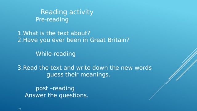 Reading activity  Pre-reading What is the text about? Have you ever been in Great Britain?  While-reading Read the text and write down the new words  guess their meanings.  post –reading  Answer the questions. ,,,