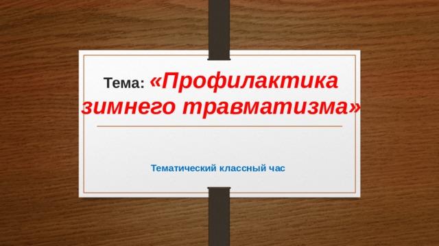 Тема: «Профилактика зимнего травматизма»    Тематический классный час