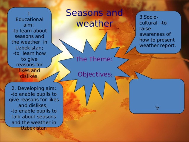 1. Educational aim: 4. -to learn about seasons and the weather in Uzbekistan; 2. Developing aim: -to enable pupils to give reasons for likes and dislikes; -to learn how to give reasons for likes and dislikes; -to enable pupils to talk about seasons and the weather in Uzbekistan Seasons and  weather 3.Socio-cultural: -to raise awareness of how to present weather report. The Theme:  Objectives :