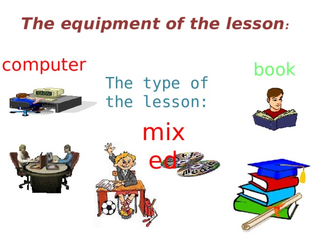 The equipment of the lesson :   computer book  The type of the lesson: mixed