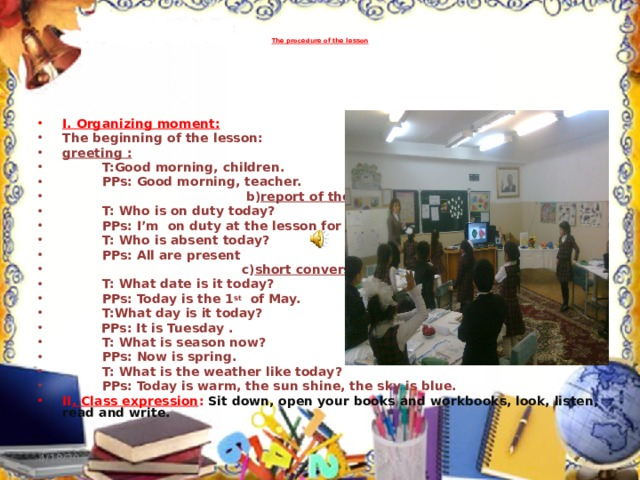 The procedure of the lesson   I. Organizing moment: The beginning of the lesson: greeting :  T:Good morning, children.  PPs: Good morning, teacher.  b) report of the duty:  T: Who is on duty today?  PPs: I'm on duty at the lesson for today.  T: Who is absent today?  PPs: All are present  c) short conversation :  T: What date is it today?  PPs: Today is the 1 st of May.  T:What day is it today?   PPs: It is Tuesday .  T: What is season now?  PPs: Now is spring.  T: What is the weather like today?  PPs: Today is warm, the sun shine, the sky is blue. II . Class expression :  Sit down, open your books and workbooks, look, listen, read and write. 4/18/20