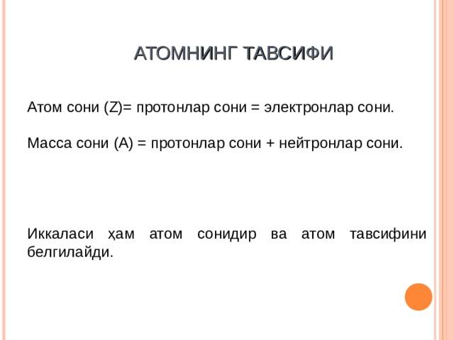 АТОМ НИНГ ТАВСИФИ Атом с о ни ( Z )= протон лар сони = электрон лар сони.  Масс а  сони ( A ) = протон лар сони + нейтрон лар с о ни.  Иккаласи ҳам атом сонидир ва атом тавсифини белгилайди .
