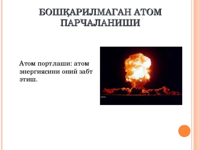 БОШҚАРИЛМАГАН АТОМ ПАРЧАЛАНИШИ  Атом портлаши : атом энергиясини оний забт этиш.