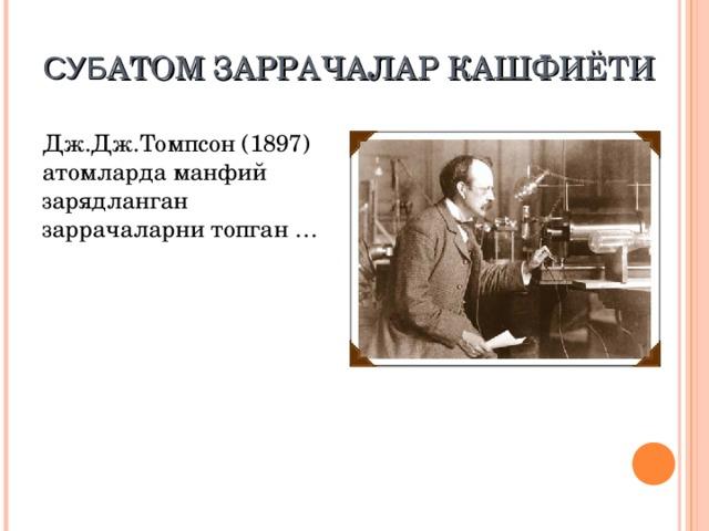 С УБ АТОМ ЗАРРАЧАЛАР КАШФИЁТИ Дж.Дж.Томпсон (1897) атомларда манфий зарядланган заррачаларни топган …