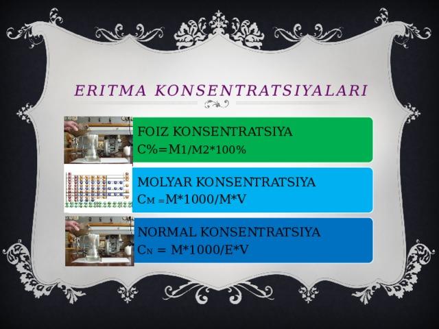 ERITMA KONSENTRATSIYALARI FOIZ KONSENTRATSIYA C%=M 1/M2*100% MOLYAR KONSENTRATSIYA C M = M*1000/M*V NORMAL KONSENTRATSIYA C N = M*1000/E*V