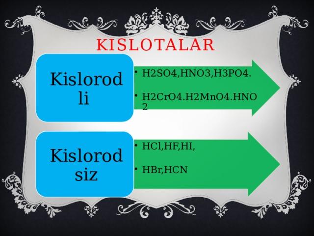 KISLOTALAR Kislorodli H2SO4,HNO3,H3PO4. H2SO4,HNO3,H3PO4. H2CrO4.H2MnO4.HNO2 H2CrO4.H2MnO4.HNO2 HCl,HF,HI, HCl,HF,HI, Kislorodsiz