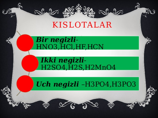KISLOTALAR Bir negizli -HNO3,HCl,HF,HCN Ikki negizli -H2SO4,H2S,H2MnO4 Uch negizli –H3PO4,H3PO3