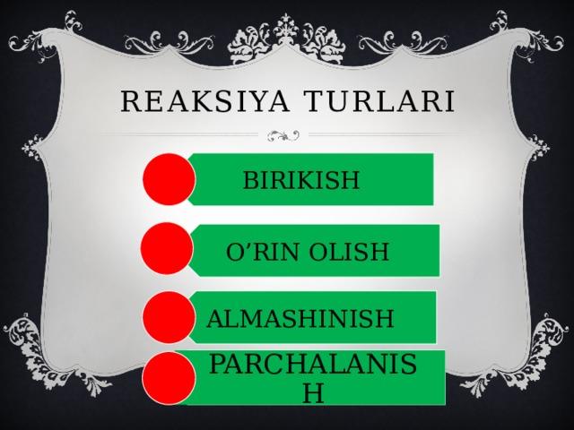 BIRIKISH O'RIN OLISH ALMASHINISH Reaksiya turlari PARCHALANISH