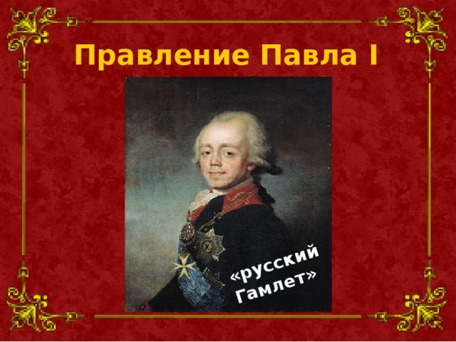 «русский Гамлет» Правление Павла I (1796-1801 )