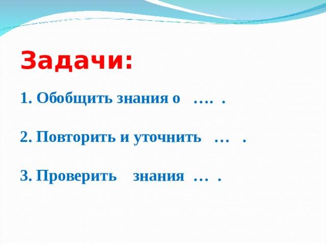 Задачи: 1. Обобщить знания о …. . 2. Повторить и уточнить … . 3. Проверить знания … .