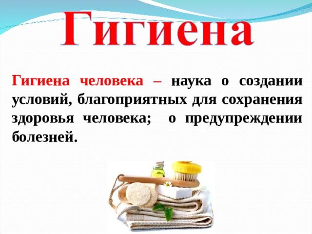 Гигиена человека – наука о создании условий, благоприятных для сохранения здоровья человека; о предупреждении болезней.