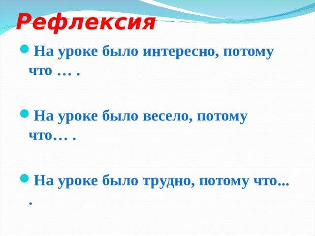 Рефлексия На уроке было интересно, потому что … .  На уроке было весело, потому что… .  На уроке было трудно, потому что... .