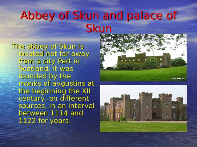 Abbey of Skun and palace of Skun The abbey of Skun is located not far away from a city Pert in Scotland. It was founded by the monks of avgustins at the beginning the XII century, on different sources, in an interval between 1114 and 1122 for years.