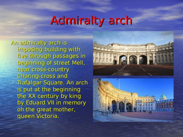 Admiralty arch An admiralty arch is imposing building with five through passages in beginning of street Mell, near cross-country Charing-cross and Trafalgar Square . An arch is put at the beginning the XX century by king by Eduard VII in memory oh the great mother, queen Victoria.