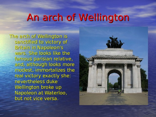 An arch of W ellington The arch of Wellington is sanctified to victory of Britain in Napoleon's wars. She looks like the famous parisian relative, and, although looks more modest, immortalizes the real victory exactly she: nevertheless duke Wellington broke up Napoleon at Waterloo, but not vice versa.