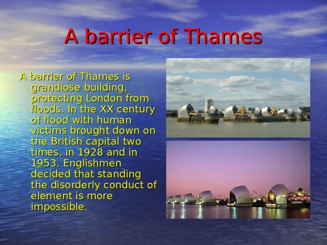 A barrier of Thames A barrier of Thames is grandiose building, protecting London from floods. In the XX century of flood with human victims brought down on the British capital two times, in 1928 and in 1953. Englishmen decided that standing the disorderly conduct of element is more impossible.
